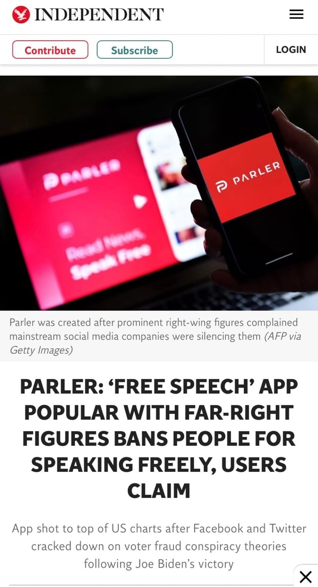INDEPENDENT LOGIN Parler was created after prominent right wing figures complained mainstream social media companies were silencing them AFP via Getty Images PARLER FREE SPEECH APP POPULAR WITH FAR RIGHT FIGURES BANS PEOPLE FOR SPEAKING FREELY, USERS CLAIM App shot to top of US charts after Facebook and Twitter cracked down on voter fraud conspiracy theories following Joe Biden's victory memes