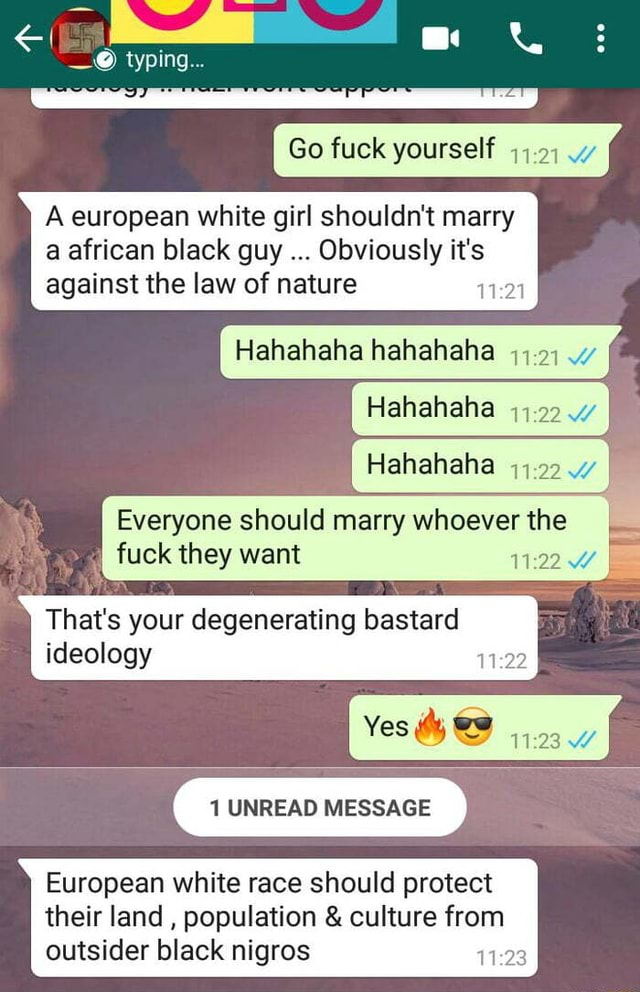 My typing Go fuck yourself A european white girl shouldn't marry a african black guy Obviously it's against the law of nature Hahahaha hahahaha Hahahaha Hahahaha I Everyone should marry whoever the fuck they want That's your degenerating bastard ideology 1 UNREAD MESSAGE European white race should protect their land, population and culture from outsider black nigros 1 memes