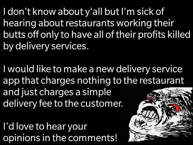 I do not know about y'all but I'm sick of hearing about restaurants working their butts off only to have all of their profits killed by delivery services. I would like to make a new delivery service app that charges nothing to the restaurant and just charges a simple delivery fee to the customer. I'd love to hear your opinions in the comments memes