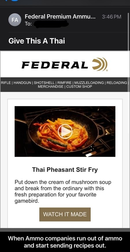 Federal Premium Ammu To Give This A Thai FEDERAL RIFLE I HANDGUN I SHOTSHELL I RIMFIRE I MUZZLELOADING I RELOADING. MERCHANDISE I CUSTOM SHOP Thai Pheasant Stir Fry Put down the cream of mushroom soup and break from the ordinary with this fresh preparation for your favorite gamebird. WATCH IT MADE When Ammo companies run out of ammo and start sending recipes out. When Ammo companies run out of ammo and start sending recipes out memes