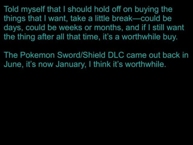 Told myself that I should hold off on buying the things that I want, take a little break could be days, could be weeks or months, and if I I still want the thing after all that time, it's a worthwhile buy. The Pokemon DLC came out back in June, it's now January, I think it's worthwhile meme