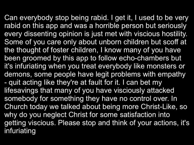 Can everybody stop being rabid. I get it, I used to be very rabid on this app and was a horrible person but seriously every dissenting opinion is just met with viscious hostility. Some of you care only about unborn children but scoff at the thought of foster children, I know many of you have been groomed by this app to follow echo chambers but it's infuriating when you treat everybody like monsters or demons, some people have legit problems with empathy  quit acting like they're at fault for it. I can bet my lifesavings that many of you have visciously attacked somebody for something they have no control over. In Church today we talked about being more Christ Like, so why do you neglect Christ for some satisfaction into getting viscious. Please stop and think of your actions, it's infuriat