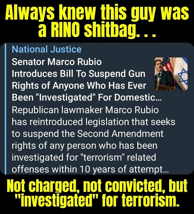 Always knew this guy was RINO shitbag National Justice Senator Marco Rubio Introduces Bill To Suspend Gun Rights of Anyone Who Has Ever Been Investigated For Domestic Republican lawmaker Marco Rubio has reintroduced legislation that seeks to suspend the Second Amendment rights of any person who has been investigated for terrorism related offenses within 10 years of attempt Not charged, not convicted, but investigated for terrorism memes
