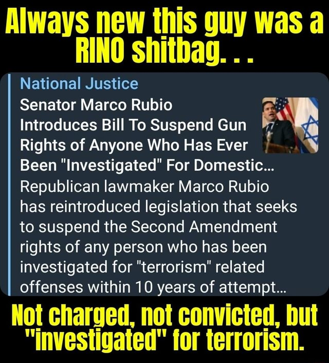 Always new this guy was a RINO shitbag National Justice Senator Marco Rubio Introduces Bill To Suspend Gun Rights of Anyone Who Has Ever Been Investigated For Domestic Republican lawmaker Marco Rubio has reintroduced legislation that seeks to suspend the Second Amendment rights of any person who has been investigated for terrorism related offenses within 10 years of attempt Not charged, not convicted, but investigated for terrorism memes