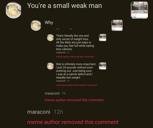 You're a small weak man why That's literally the one and only secret of weight loss. Ail the diets are just ways to make you feel full while eating less calories. Diet is infinitely more important. just 20 pounds without even working out. Just being sure Iwas at a calorie deficit and steadily last weight maraconi meme author removed this comment maraconi meme author removed this comment