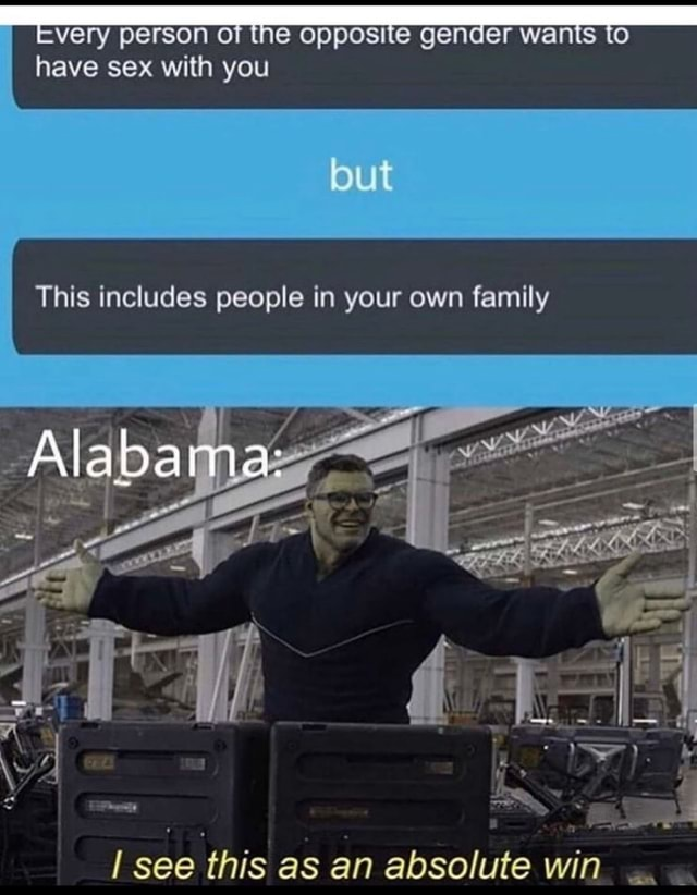 EVEry person the Opposite Gender wants to have sex with you but This includes people in your own family Alabama I b AL see this as an absolute win an memes