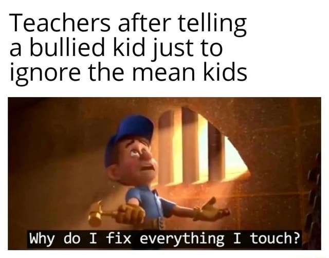 Teachers after telling a bullied kid just to ignore the mean kids Wp Why do I fix everything I touch meme