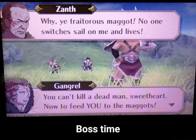 Why, ye traitorous maggot No one switches sail on me and lives Gangrel  You can not kill a dead man, sweetheart. Now to feed YOU to the maggots Boss time  Boss time meme