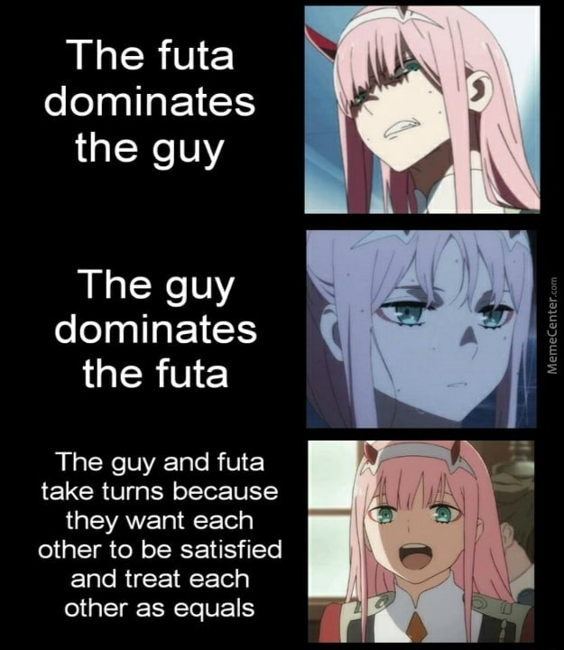 The futa dominates the guy The guy dominates the futa MemeCenter. The guy and futa take tums because they want each other to be satisfied and treat each other as equals