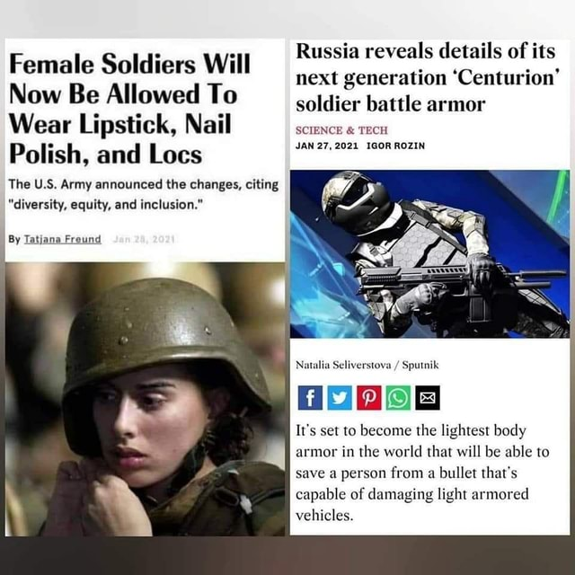 Russia reveals details of its Female Soldiers Will next generation Centurion Now Be Allowed To soldier battle armor Wear Lipstick, Nail SCIENCE  and  TECH JAN 27,2021 IGOR ROZIN Polish, and Lees The U.S. Army announced the changes, citing diversity, equity, and inclusion. By Tatjana Freund Natalia Seliverstova  Sputnik It's set to become the lightest body armor in the world that will be able to save a person from a bullet that's capable of damaging light armored vehicles memes