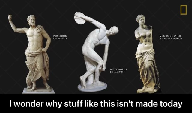 POSEIDON OF MELOS VENUS DE MILO BY ALEXANDROS DIScoBOLUS BY MYRON I wonder why stuff like this isn't made today  I wonder why stuff like this isn't made today meme