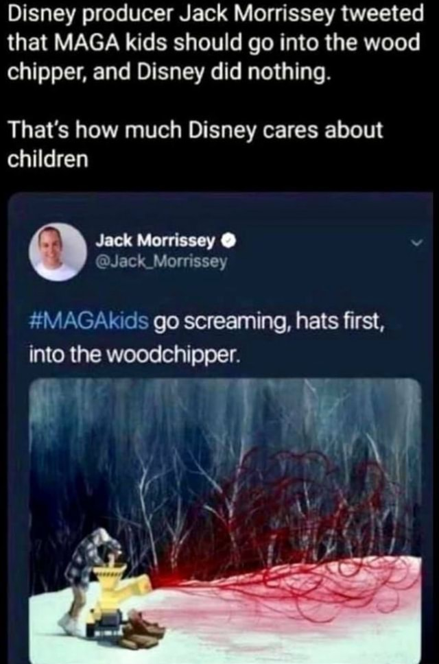 Disney producer Jack Morrissey tweeted that MAGA kids should go into the wood chipper, and Disney did nothing. That's how much Disney cares about children Jack Morrissey Jack Mornssey MAGAkids go screaming, hats first, into the woodchipper memes
