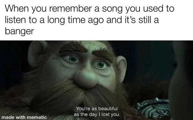 When you remember a song you used to listen to a long time ago and it's still a banger You're as beautiful memes