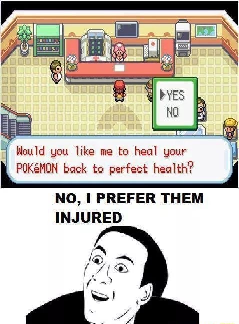 Would you like me to heal your POKEMON back to perfect health NO, I PREFER THEM INJURED meme