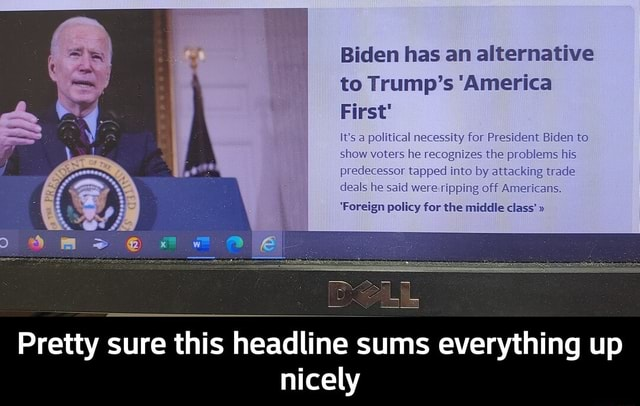 Biden has an alternative to Trump's America First a political necessity for President Biden to show voters he recognizes the preblems his predecessor tapped Into by attacking trade deals he said were ripping off Americans, Foreign policy for the middle class Pretty sure this headline sums everything up nicely  Pretty sure this headline sums everything up nicely meme