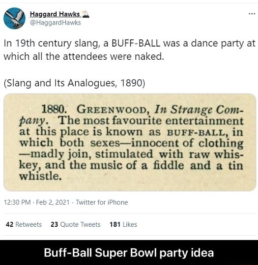 Haggard Hawks In 19th century slang, a BUFF BALL was a dance party at which all the attendees were naked. Slang and Its Analogues, 1890 1880. GREENWooD, In Strange Com pany. The most favourite entertainment at this place is known as BUFF BALL, in which both sexes innocent of clothing madly join, stimulated with raw wise key, and the music of a fiddle and a tin whistle. 42 Re ts 2, fer 23 Quote Tweets 181 Likes Buff Ball Super Bowl party idea  Buff Ball Super Bowl party idea meme