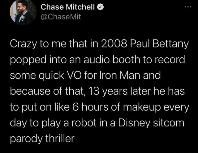 Crazy to me that in 2008 Paul Bettany popped into an audio booth to record some quick VO for Iron Man and because of that, 13 years later he has to put on like 6 hours of makeup every day to play a robot in a Disney sitcom parody thriller meme