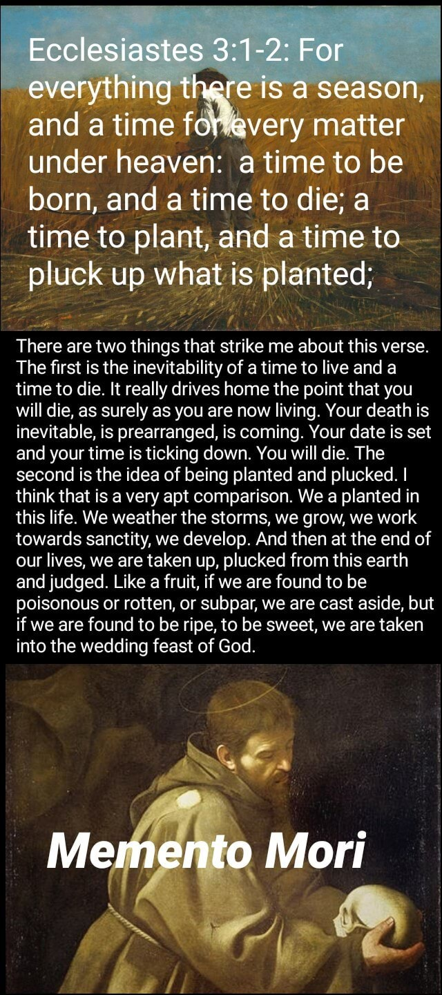 Ecclesiastes For everything there is a season, and a time avery matter under heaven a time to be born, and a time to die a time to plant, and time to pluck up what is planted There are two wo things that strike me about this verse The first is the inevitability of a time to live and a time to die. It really drives home the point that you will die, as surely as you are now living. Your death is inevitable, is prearranged, is coming. Your date is set and your time is ticking down. You will die. The second is the idea of being planted and plucked. I think that is a very apt comparison. We a planted in this life. We weather the storms, we grow, we work towards sanctity, we develop. And then at the end of our lives, we are taken up, plucked from this earth and judged. Like a fruit, if we are fo