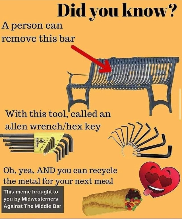 Did you know A person can remove this bar With this tool, called an allen key Oh, yea, AND you can recycle the metal for your next meal This meme brought to you by Midwesterners Against The Middle Bar
