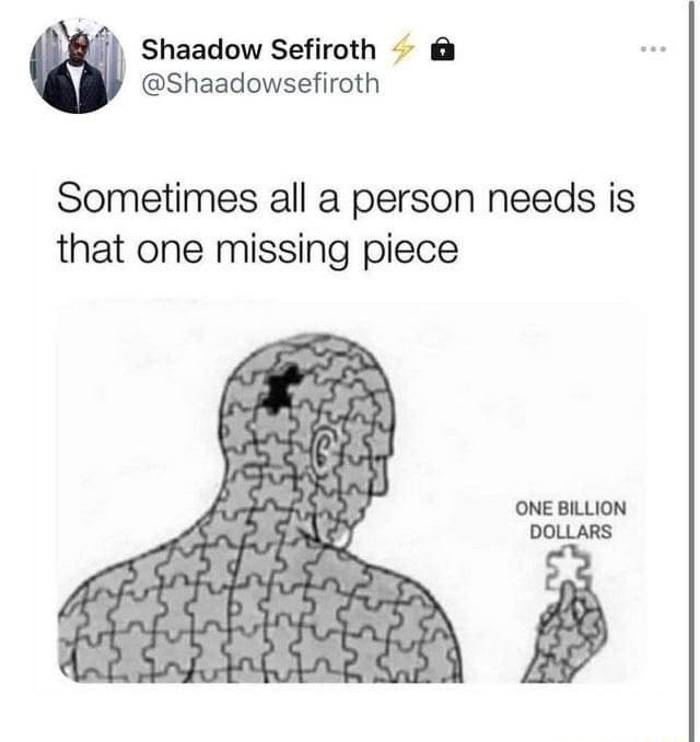 Shaadow Sefiroth  Shaadowsefiroth Sometimes all a person needs is that one missing piece ONE BILLION DOLLARS memes