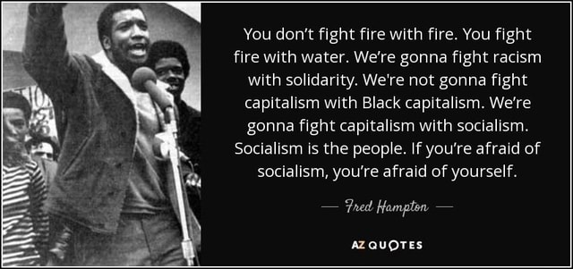 You do not fight fire with fire. You fight fire with water. We're gonna fight racism with solidarity. We're not gonna fight capitalism with Black capitalism. We're gonna fight capitalism with socialism. Socialism is the people. If you're afraid of socialism, you're afraid of yourself.  Fred Hampton  AZ QUOTES meme