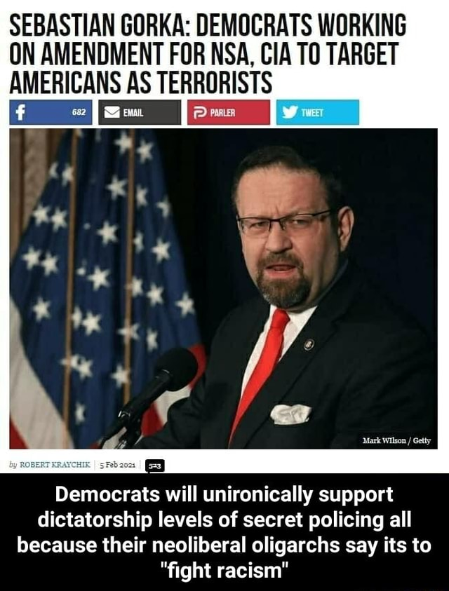 SEBASTIAN GORKA DEMOCRATS WORKING ON AMENDMENT FOR NSA, CIA TO TARGET AMERICANS AS TERRORISTS II Democrats will unironically support dictatorship levels of secret policing all because their neoliberal oligarchs say its to fight racism  Democrats will unironically support dictatorship levels of secret policing all because their neoliberal oligarchs say its to fight racism memes