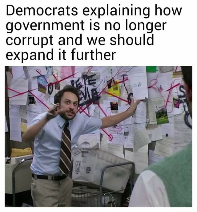Democrats explaining how government is no longer corrupt and we should expand it further memes