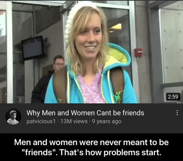 Why Men and Women Cant be friends patvicious1 views 9 years ago Men and women were never meant to be friends . That's how problems start.  Men and women were never meant to be friends . That's how problems start memes