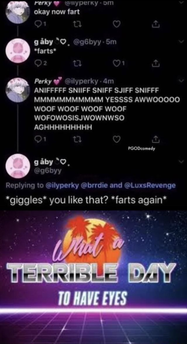 Sm pry okay now fart gaby *farts* Perky lyporky ANIFFFFF SNIFF SNIFF SJIFF SNIFFF MMMMMMIMMMMM YESSSS AWWOOOOO WOOF WOOF WOOF WOOF WOFOWOSISJWOWNWSO AGHHHHHHHHH PGODcomedy gaby gSbyy Replying to ilyperky brrdie and LuxsRevenge *giggles* you like that  farts again* EVES memes
