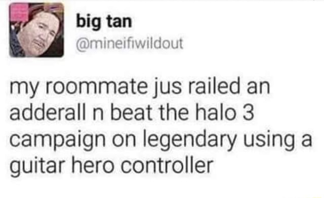 Big tan my roommate jus railed an adderall n beat the halo 3 campaign on legendary using guitar hero controller memes