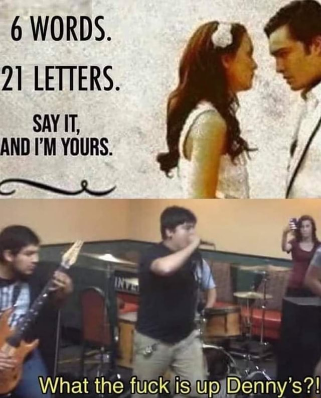6 WORDS. 21 LETTERS. SAY IT, AND I'M YOURS. What the Denny memes