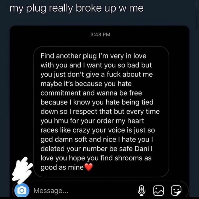 My plug really broke up w me PM Find another plug I'm very in love with you and I want you so bad but you just do not give a fuck about me maybe it's because you hate commitment and wanna be free because I know you hate being tied down so I respect that but every time you hmu for your order my heart races like crazy your voice is just so god damn soft and nice I hate you I deleted your number be safe Dani I love you hope you find shrooms as good as mine Message memes