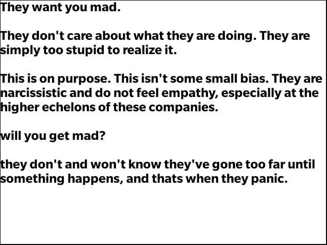 Hey want you mad. hey do not care about what they are doing. They are imply too stupid to realize it. his is on purpose. This isn't some small bias. They are arcissistic and do not feel empathy, especially at the higher echelons of these companies. ill you get mad hey do not and won't know they've gone too far until something happens, and thats when they panic memes