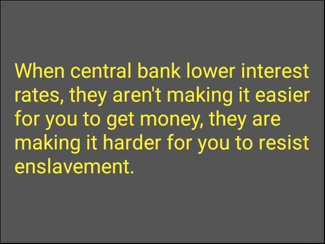 When central bank lower interest rates, they aren't making it easier for you to get money, they are making it harder for you to resist enslavement meme