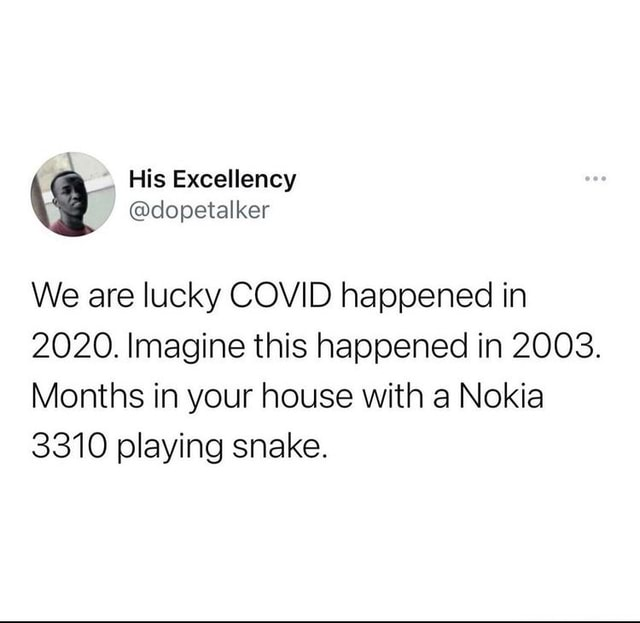 His dopetalker We are lucky COVID happened in 2020. Imagine this happened in 2003. Months in your house with a Nokia 3310 playing snake meme