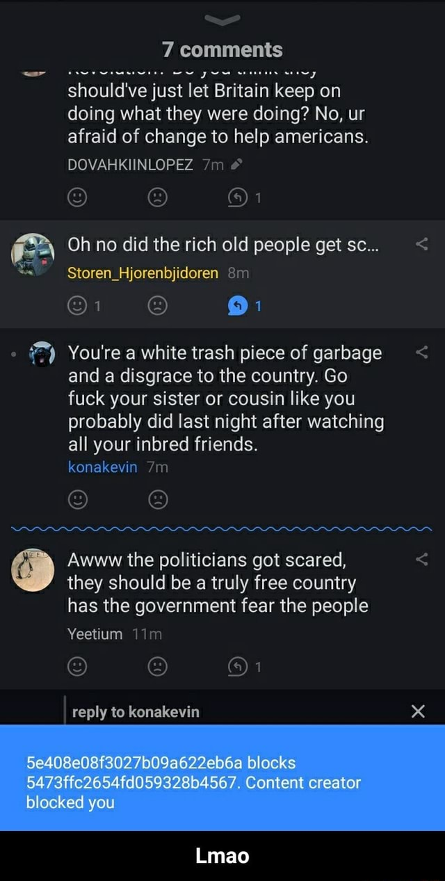 7 comments should've just let Britain keep on doing what they were doing No, ur afraid of change to help americans. DOVARKIINLOPEZ and 1 Oh no did the rich old people get sc Storen Hjorenbjidoren am 1 1 You're a white trash piece of garbage and a disgrace to the country. Go fuck your sister or cousin like you probably did last night after watching all your inbred friends. konakevin Awww the politicians got scared, they should be a truly free country has the government fear the people Yeetium I reply to konakevin Se408e08f3027b09a622eb6a blocks 5473ffc2654fd059328b4567. Content creator blocked you Lmao Lmao memes