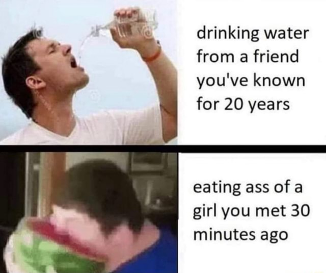 Drinking water from a friend you've known for 20 years eating ass of girl you met 30 minutes ago memes