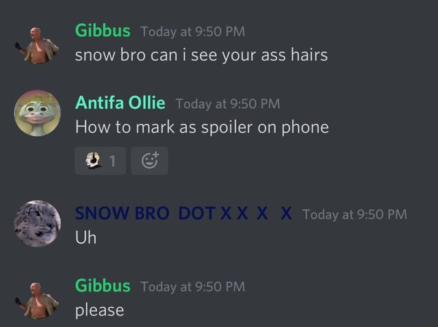 Gibbus Today at PM snow bro can i see your ass hairs Antifa Ollie Today at 995 PM How to mark as spoiler on phone Today at PM and Pr Uh Uh Gibbus Today at PM please meme