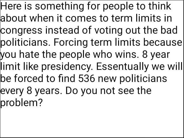 Here is something for people to think about when it comes to term limits in congress instead of voting out the bad politicians. Forcing term limits because you hate the people who wins. 8 year limit like presidency. Essentually we will be forced to find 536 new politicians every 8 years. Do you not see the problem meme