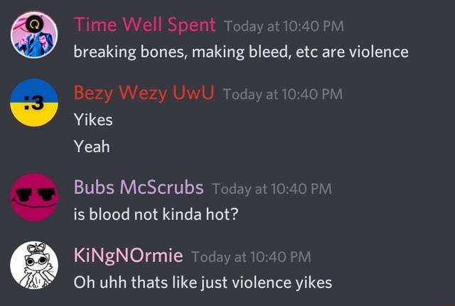 Today at PM Time Well Spent breaking bones, making bleed, etc are violence Today at PM Bezy Wezy UwU Yikes Yeah Bubs McScrubs Today at PM is blood not kinda hot KiNgNOrmie Today at PM Oh uhh thats like just violence yikes memes