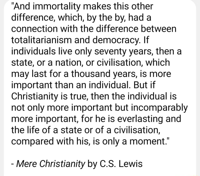 And immortality makes this other difference, which, by the by, had a connection with the difference between totalitarianism and democracy. If individuals live only seventy years, then a state, or a nation, or civilisation, which may last for a thousand years, is more important than an individual. But if Christianity is true, then the individual is not only more important but incomparably more important, for he is everlasting and the life of a state or of a civilisation, compared with his, is only a moment. Mere Christianity by C.S. Lewis memes