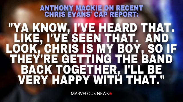 ANTHONY CAP WACKIE ON RECENT REPORT CHRIS EVANS CAP REPORT  YA KNOW, I'VE HEARD THAT. LIKE, I'VE SEEN THAT. AND LOOK, CHRIS IS MY BOY, SO IF THEY'RE GETTING THE BAND BACK TOGETHER, I'LL BE VERY HAPPY WITH THAT. MARVELOUS NEWS memes