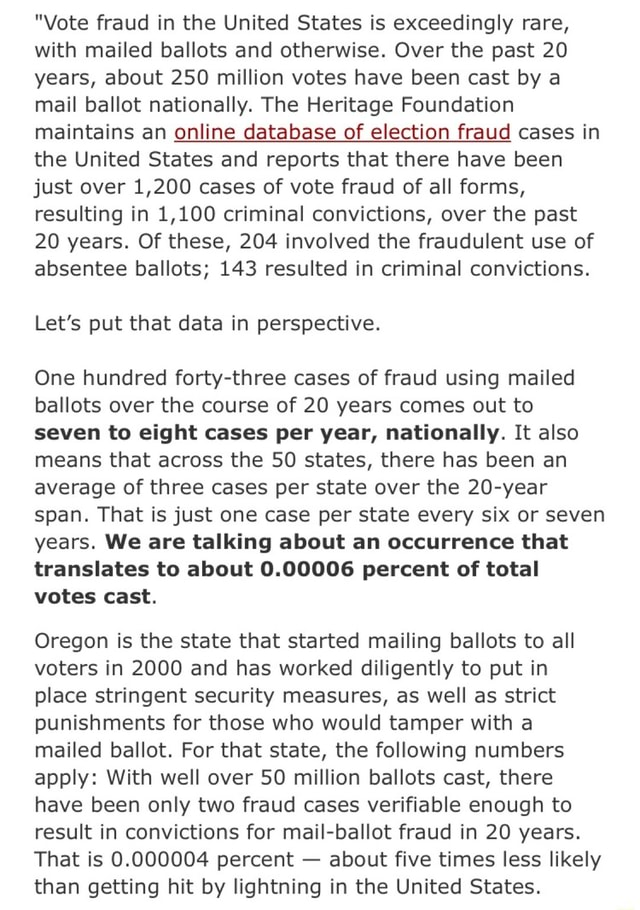 Vote fraud in the United States is exceedingly rare, with mailed ballots and otherwise. Over the past 20 years, about 250 million votes have been cast by a mail ballot nationally. The Heritage Foundation maintains an online online database of election fraud cases in the United States and reports that there have been just over 1,200 cases of vote fraud of all forms, resulting in 1,100 criminal convictions, over the past 20 years. Of these, 204 involved the fraudulent use of absentee ballots 143 resulted in criminal convictions. Let's put that data in perspective. One hundred forty three cases of fraud using mailed ballots over the course of 20 years comes out to seven to eight cases per year, nationally. It also means that across the 50 states, there has been an average of three cases per s
