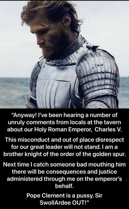 Anyway I've been hearing a number of unruly comments from locals at the tavern about our Holy Roman Emperor, Charles V. This misconduct and out of place disrespect for our great leader will not stand. ama brother knight of the order of the golden spur. Next time I catch someone bad mouthing him there will be consequences and justice administered through me on the emperor's behalf. Pope Clement is a pussy. Sir SwollArdee OUT   Pope Clement is a pussy. Sir SwollArdee OUT memes
