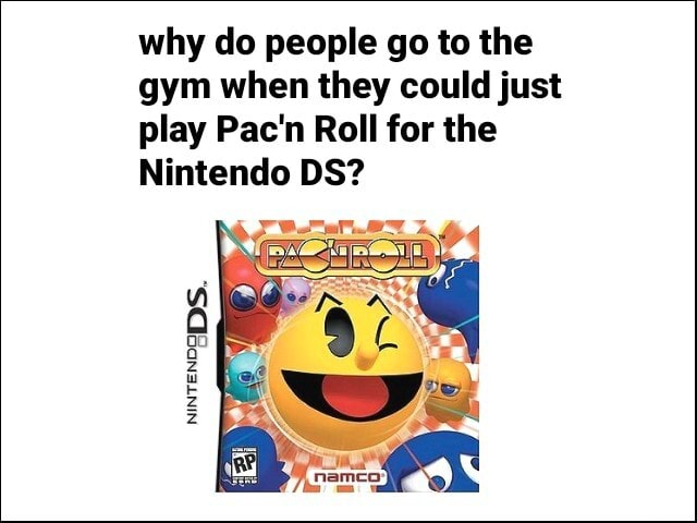 Why do people go to the gym when they could just play Pac'n Roll for the Nintendo DS memes