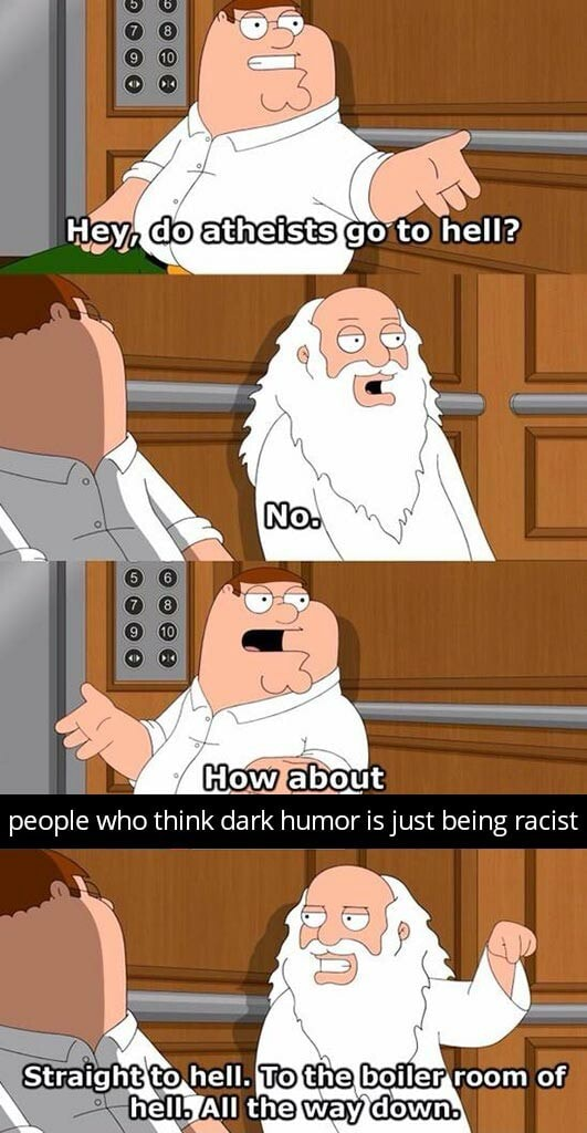 Hey to hell  Not people who think dark humor is just being racist to ,hell. lojthe room of AS How about memes