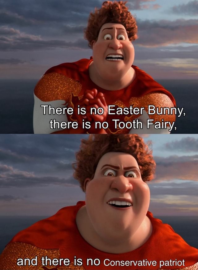 There is no Easter Bunny, there is no Tooth Fairy. and there iS NO Conservative patriot memes