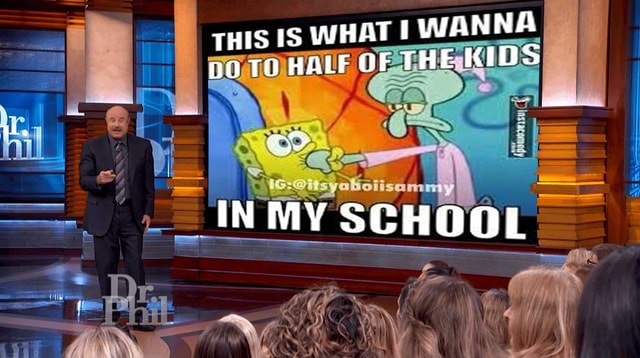 THIS IS WHAT I WANNA po TO HALF OF THE KIDS INMY SCHOOL memes