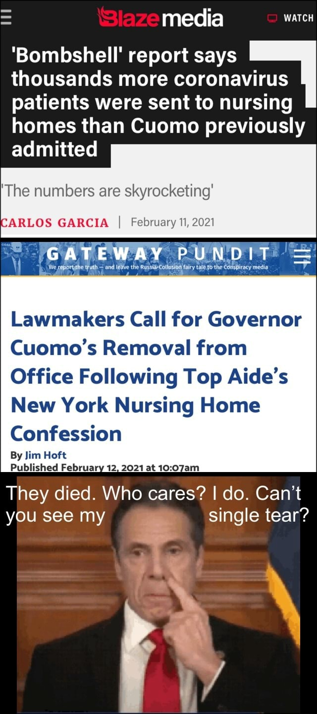 Media Bombshell report says thousands more coronavirus patients were sent to nursing homes than Cuomo previously admitted The numbers are skyrocketing ARLOS GARCIA I February 11, 2021 GATEWAY PUNDIT racy media Lawmakers Call for Governor Cuomo's Removal from Office Following Top Aide's New York Nursing Home Confession By Jim Hoft Published February 12, 2021 at They died. Who cares I do. Can't you see my single tear memes