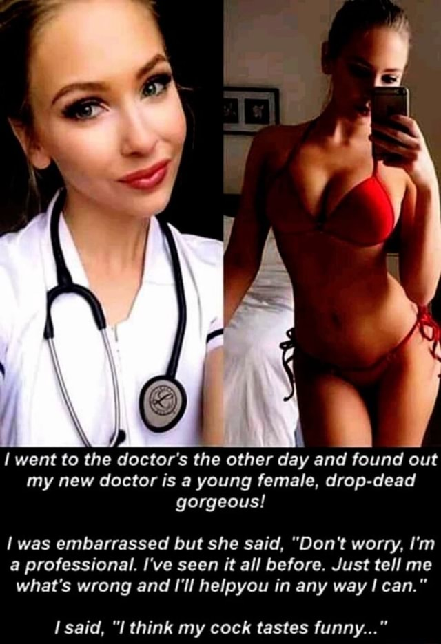Went to the doctor's the other day and found out my new doctor is a young female, drop dead gorgeous was embarrassed but she said, Do not worry, I'm a professional. I've seen it all before. Just tell me what's wrong and I'll helpyou in any way can. said, I think my cock tastes funny memes